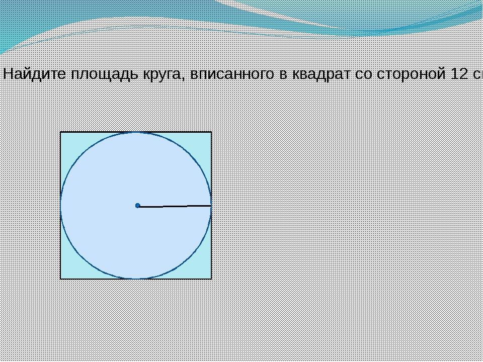 8. Найдите площадь круга, вписанного в квадрат со стороной 12 см.