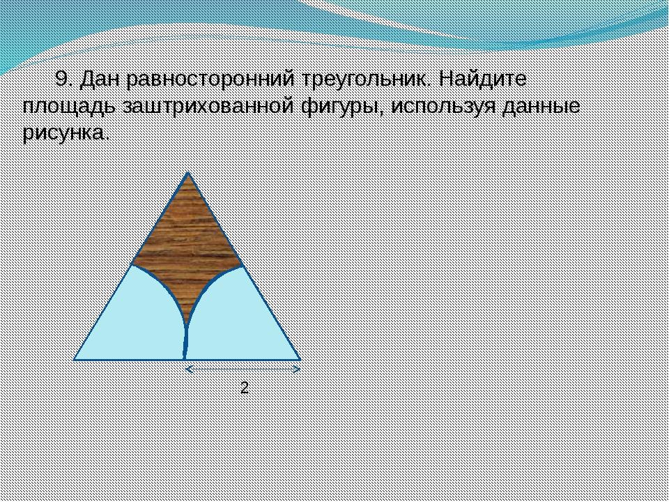 9. Дан равносторонний треугольник. Найдите площадь заштрихованной фигуры, исп...