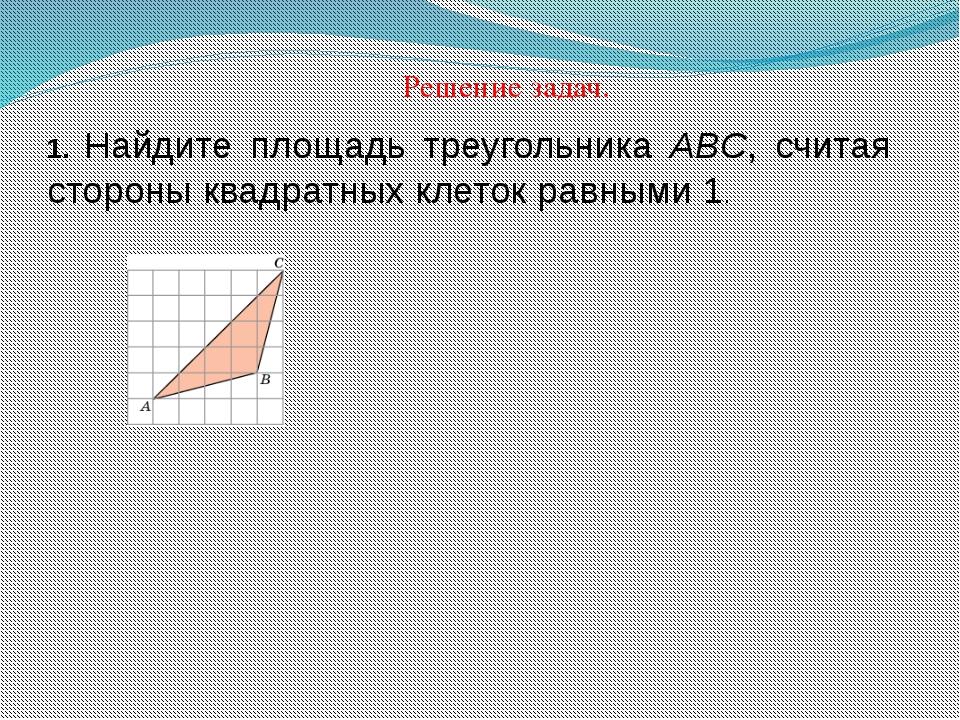 Решение задач. 1. Найдите площадь треугольника ABC, считая стороны квадратных...
