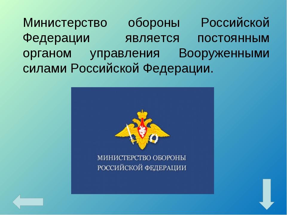 Министерство обороны Российской Федерации является постоянным органом управле...