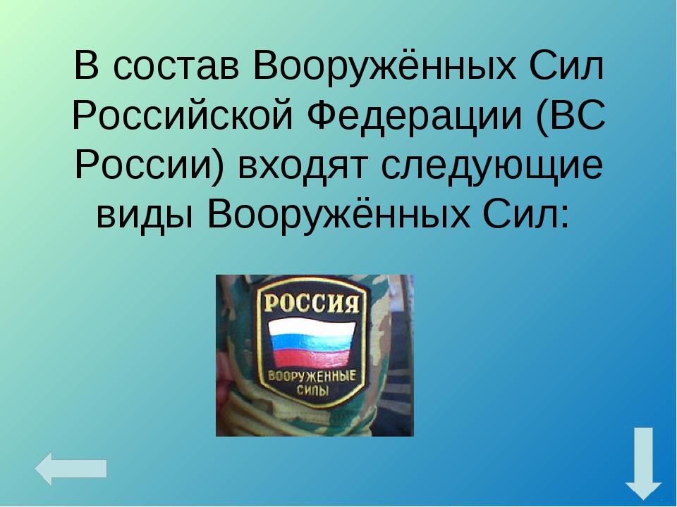 В состав Вооружённых Сил Российской Федерации (ВС России) входят следующие ви...