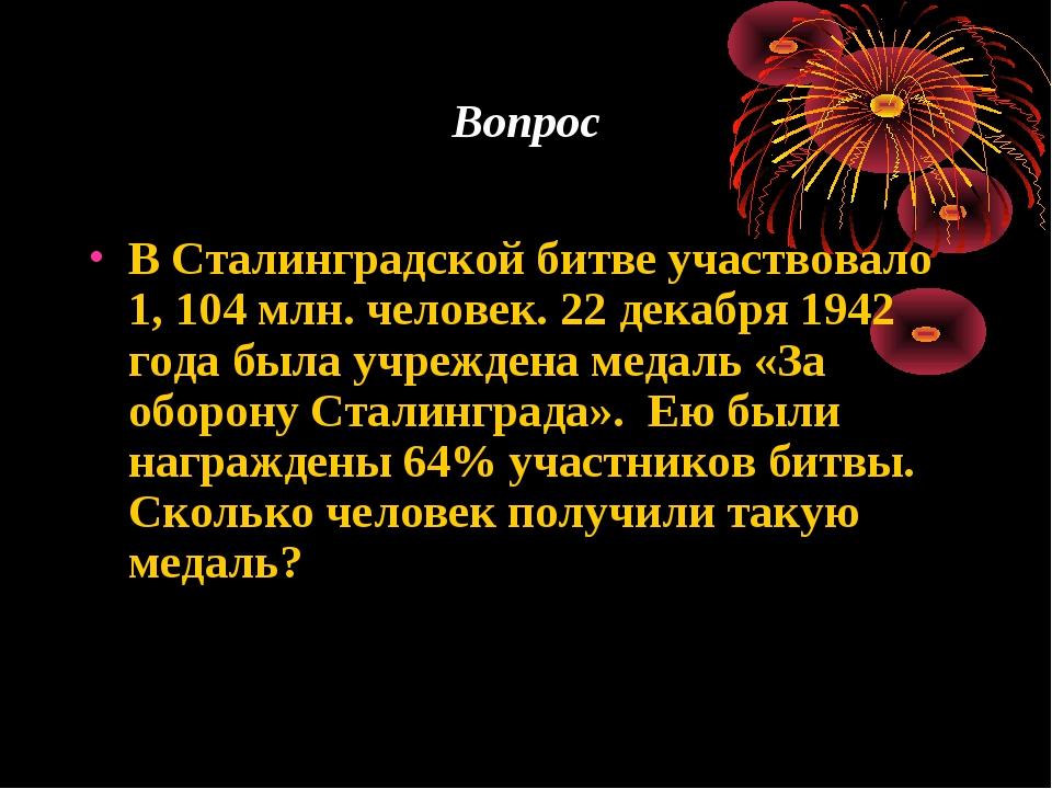 Вопрос В Сталинградской битве участвовало 1, 104 млн. человек. 22 декабря 194...