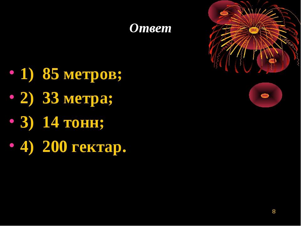 * Ответ 1) 85 метров; 2) 33 метра; 3) 14 тонн; 4) 200 гектар.