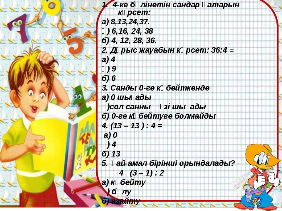 1. 4-ке бөлінетін сандар қатарын көрсет: а) 8,13,24,37. ә) 6,16, 24, 38 б) 4...