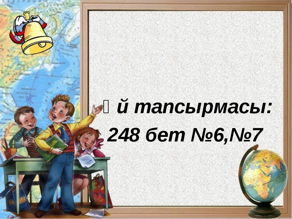 Үй тапсырмасы: 248 бет №6,№7