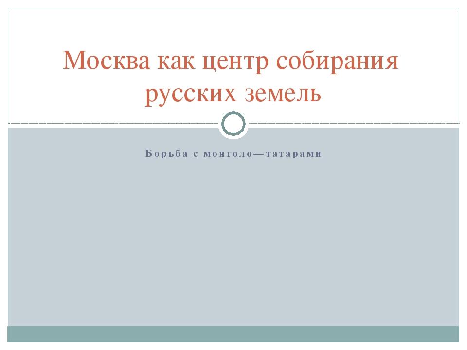 Борьба с монголо—татарами Москва как центр собирания русских земель