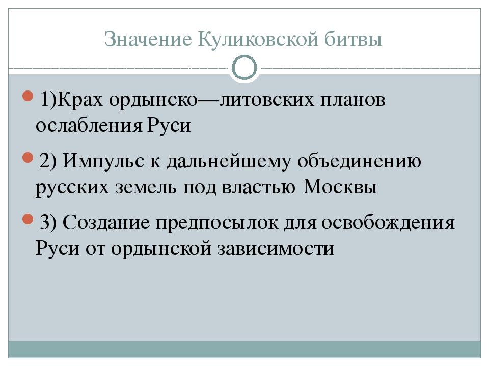 Значение Куликовской битвы 1)Крах ордынско—литовских планов ослабления Руси 2...