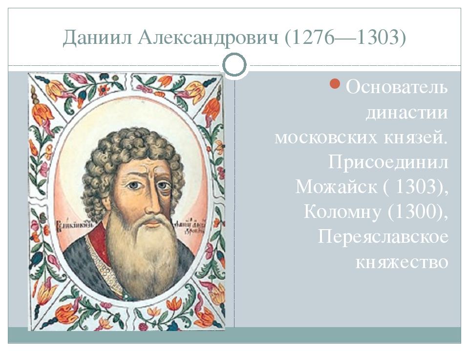 Даниил Александрович (1276—1303) Основатель династии московских князей. Присо...
