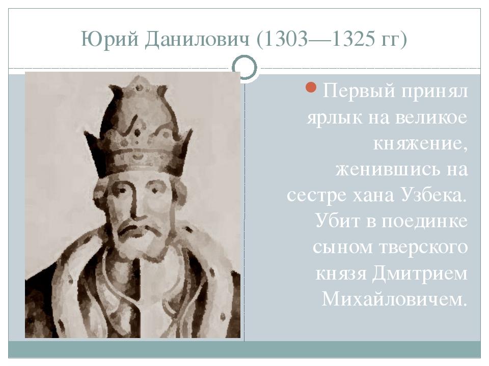 Юрий Данилович (1303—1325 гг) Первый принял ярлык на великое княжение, женивш...