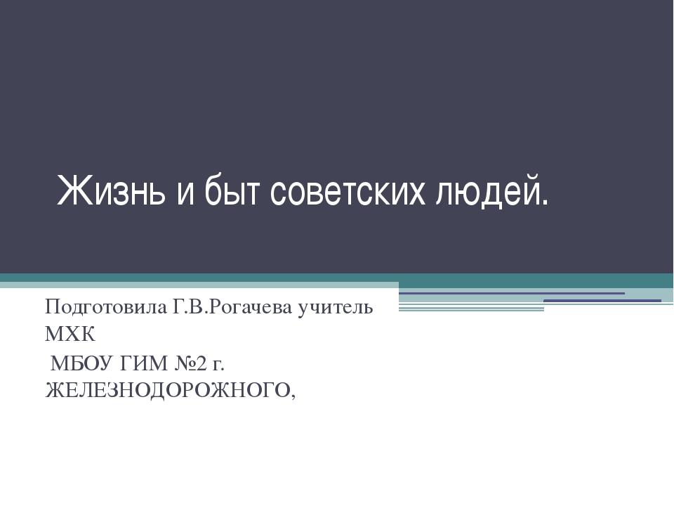 Жизнь и быт советских людей. Подготовила Г.В.Рогачева учитель МХК МБОУ ГИМ №2...