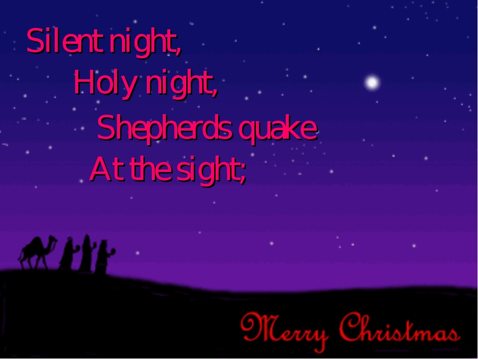 Silent night, Holy night, Shepherds quake At the sight;