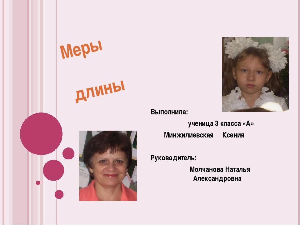 Меры длины Выполнила: ученица 3 класса «А» Минжилиевская Ксения Руководитель:...