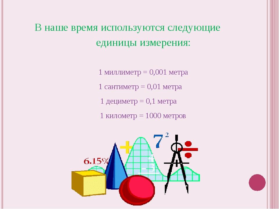 В наше время используются следующие единицы измерения: 1 миллиметр = 0,001 ме...