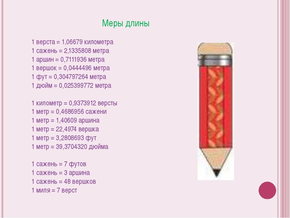 Меры длины 1 верста = 1,06679 километра 1 сажень = 2,1335808 метра 1 аршин =...