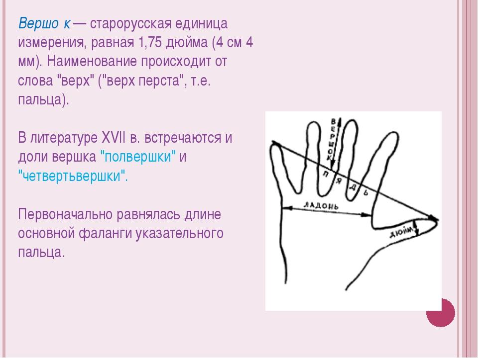 Вершо́к — старорусская единица измерения, равная 1,75 дюйма (4 см 4 мм). Наим...