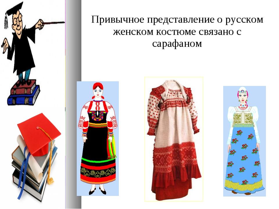 Привычное представление о русском женском костюме связано с сарафаном