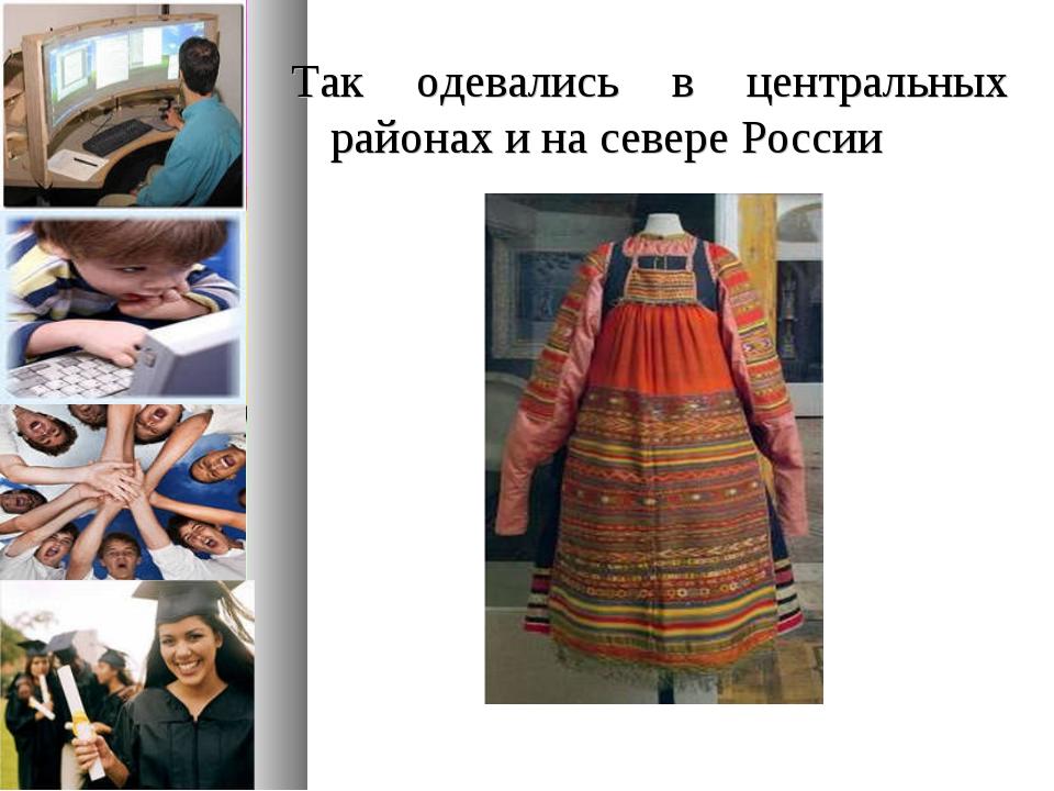 Так одевались в центральных районах и на севере России