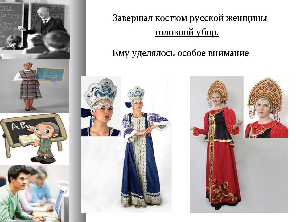 Завершал костюм русской женщины головной убор. Ему уделялось особое внимание