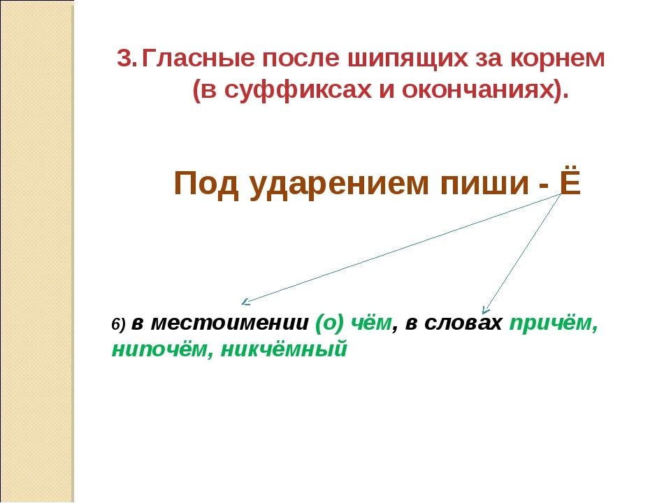 Гласные после шипящих за корнем (в суффиксах и окончаниях). 6) в местоимении...