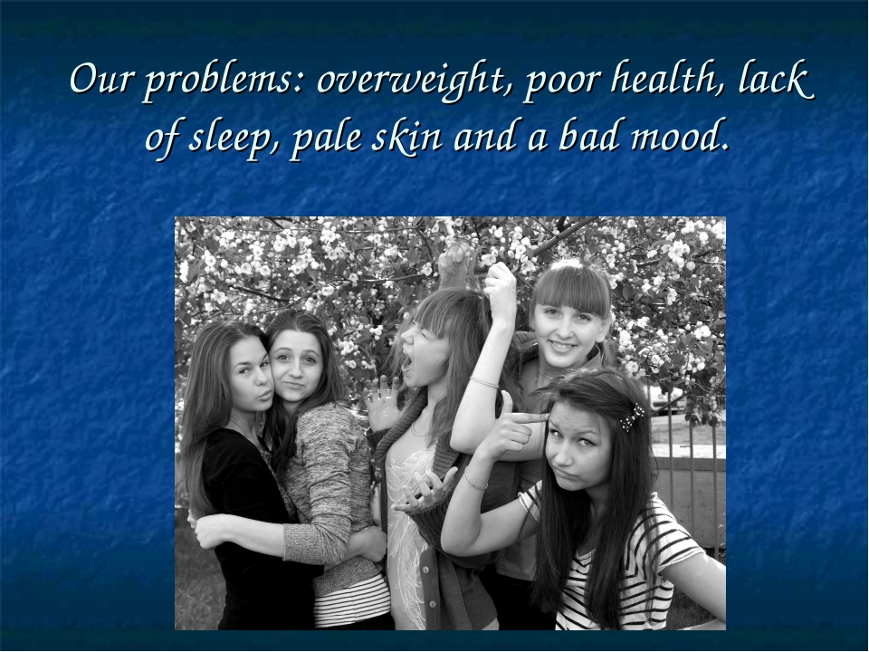 Our problems: overweight, poor health, lack of sleep, pale skin and a bad mood.