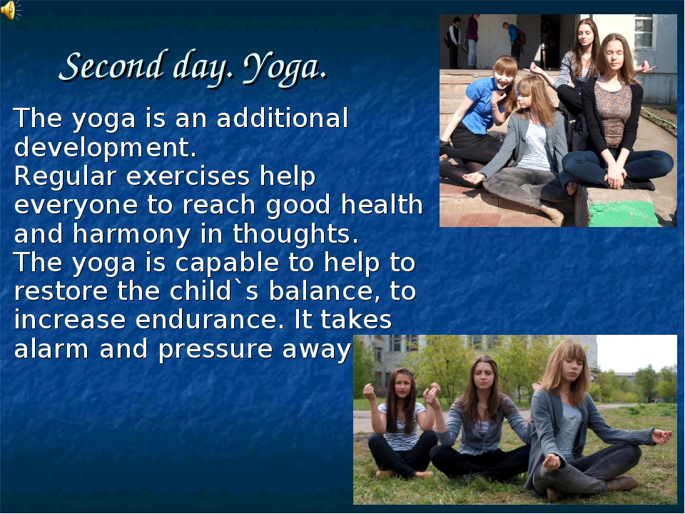 Second day. Yoga. The yoga is an additional development. Regular exercises he...