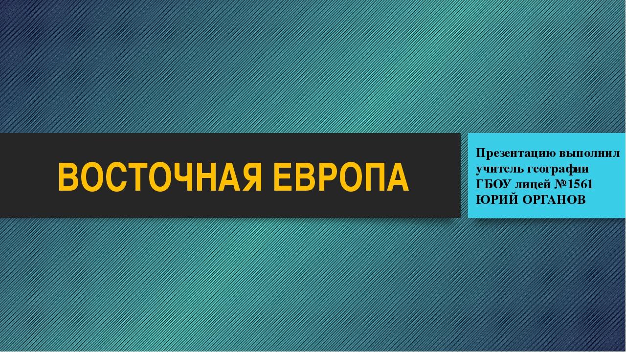 ВОСТОЧНАЯ ЕВРОПА Презентацию выполнил учитель географии ГБОУ лицей №1561 ЮРИЙ...