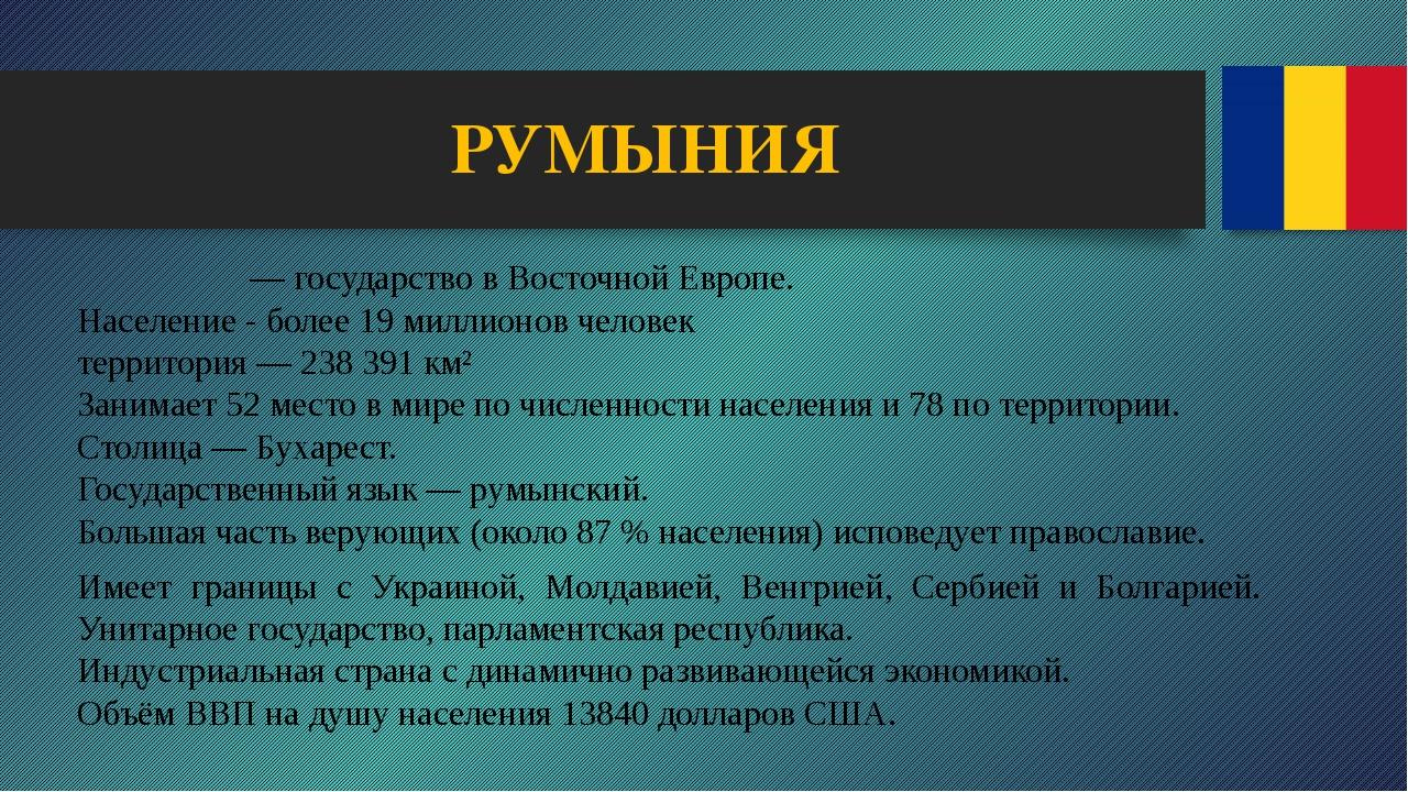 РУМЫНИЯ Румы́ния— государство в Восточной Европе. Население - более 19 милли...