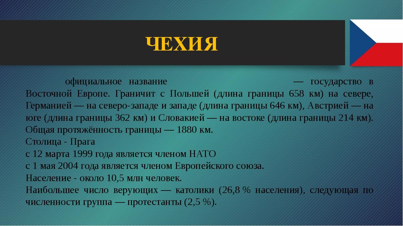 ЧЕХИЯ Че́хия официальное название Че́шская Респу́блика — государство в Восто...
