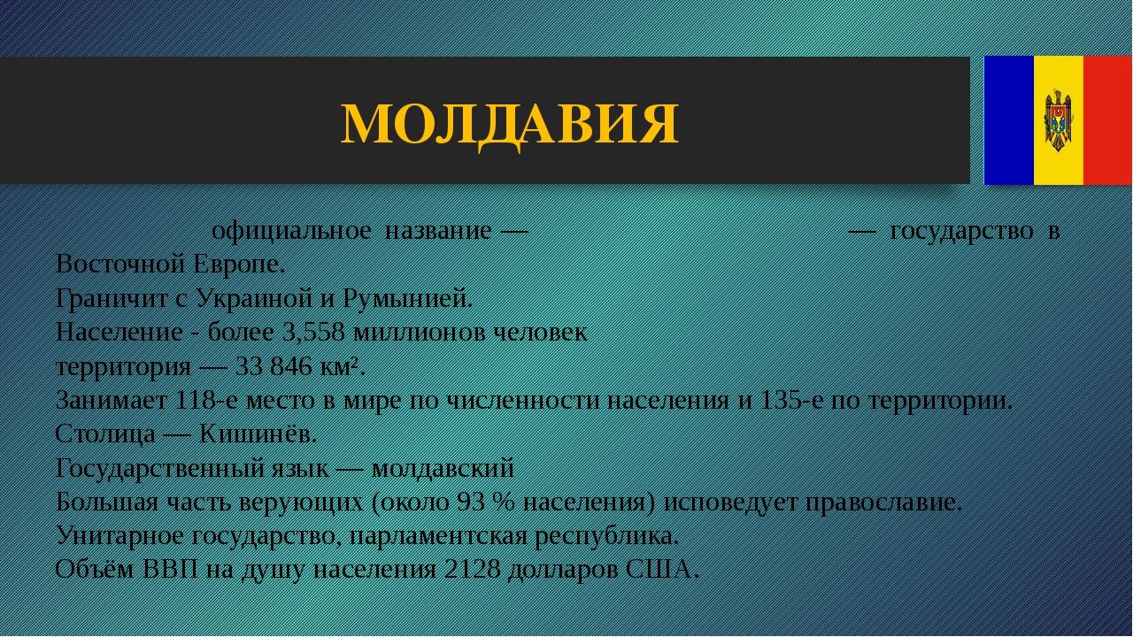 МОЛДАВИЯ Молда́вия официальное название— Респу́блика Молдо́ва— государство...