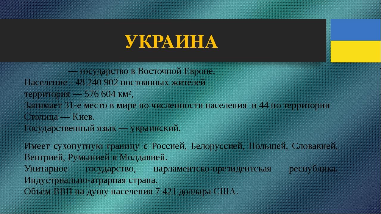 УКРАИНА Украи́на— государство в Восточной Европе. Население - 48240902 пос...