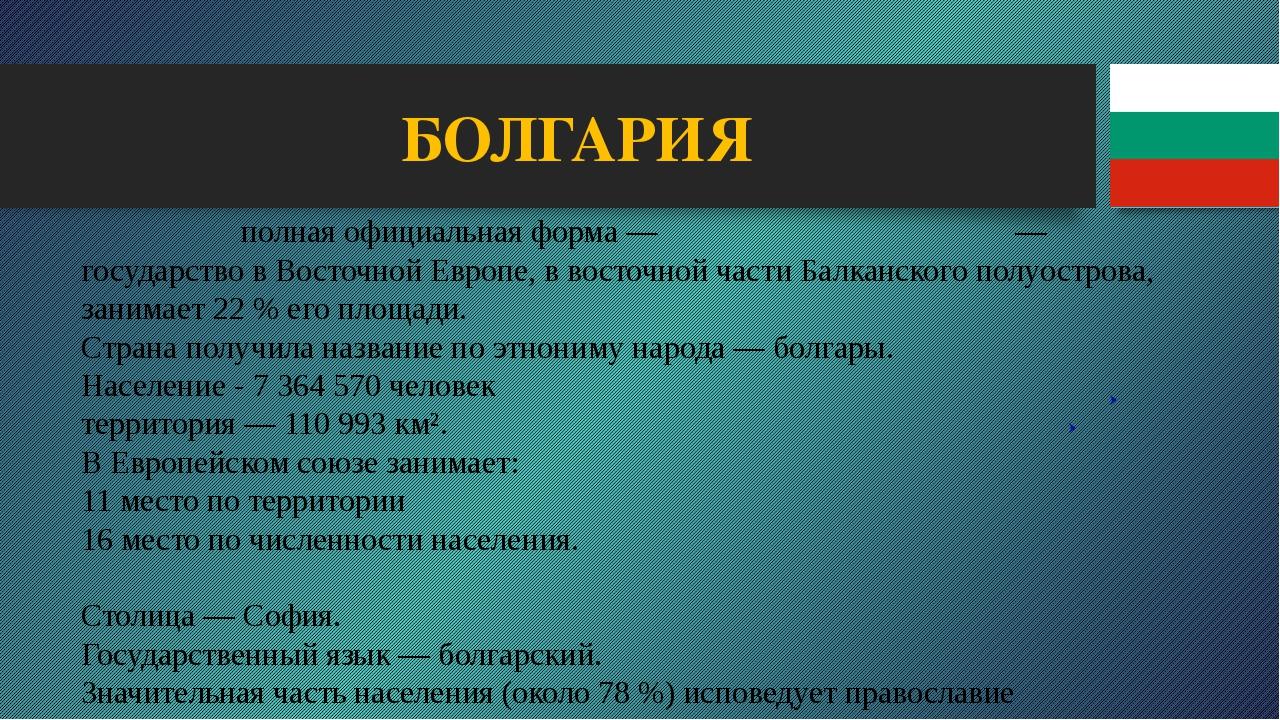 БОЛГАРИЯ Болга́рия полная официальная форма— Респу́блика Болга́рия— государ...