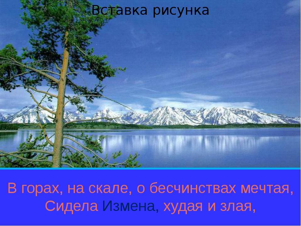 В горах, на скале, о бесчинствах мечтая, Сидела Измена, худая и злая,