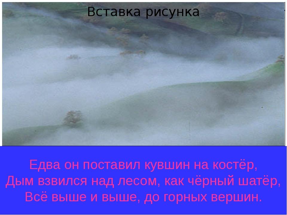Едва он поставил кувшин на костёр, Дым взвился над лесом, как чёрный шатёр,...