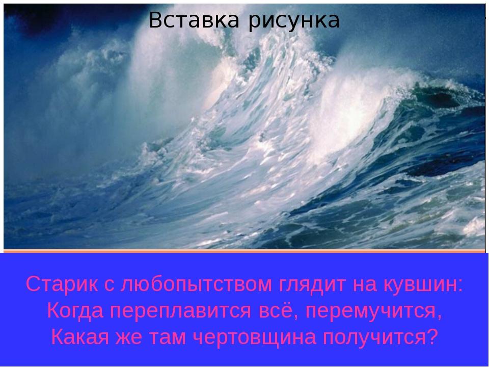 Старик с любопытством глядит на кувшин: Когда переплавится всё, перемучится,...
