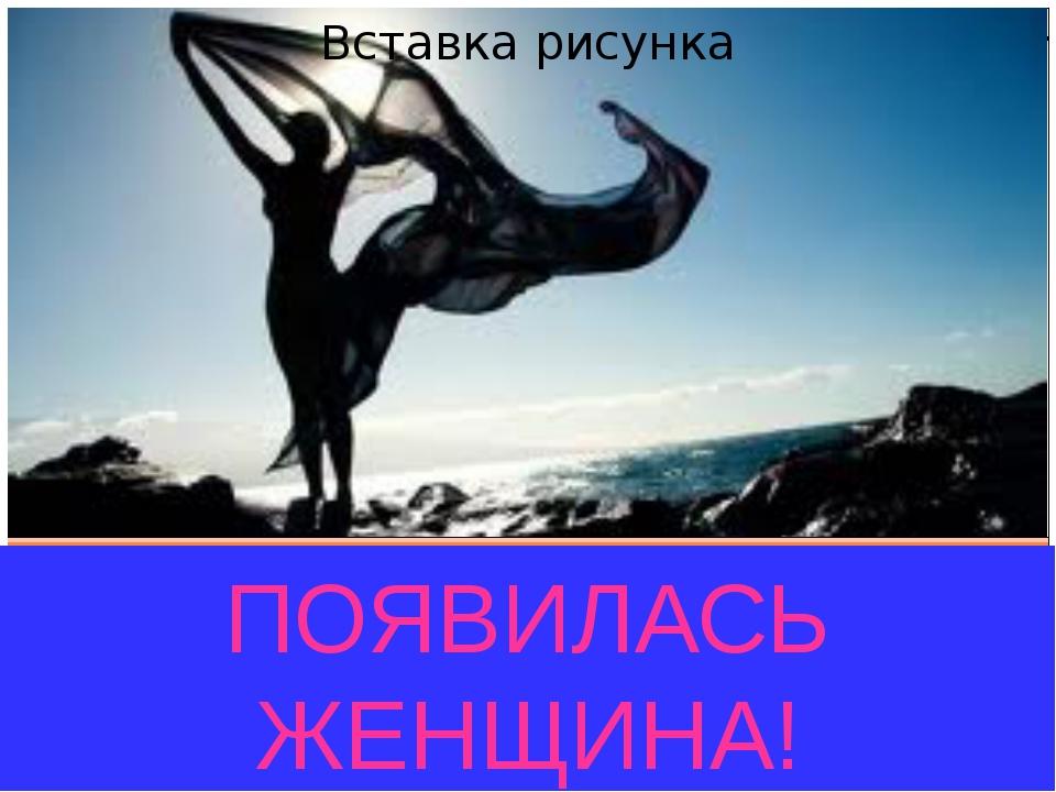 ПОЯВИЛАСЬ ЖЕНЩИНА!