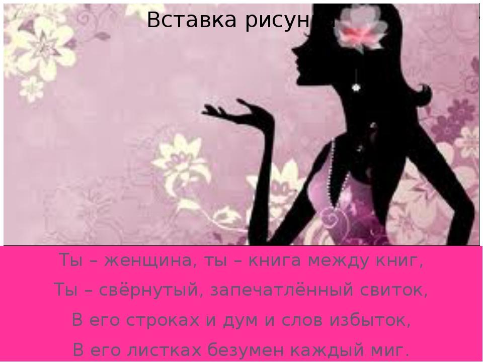 Ты – женщина, ты – книга между книг, Ты – свёрнутый, запечатлённый свиток, В...