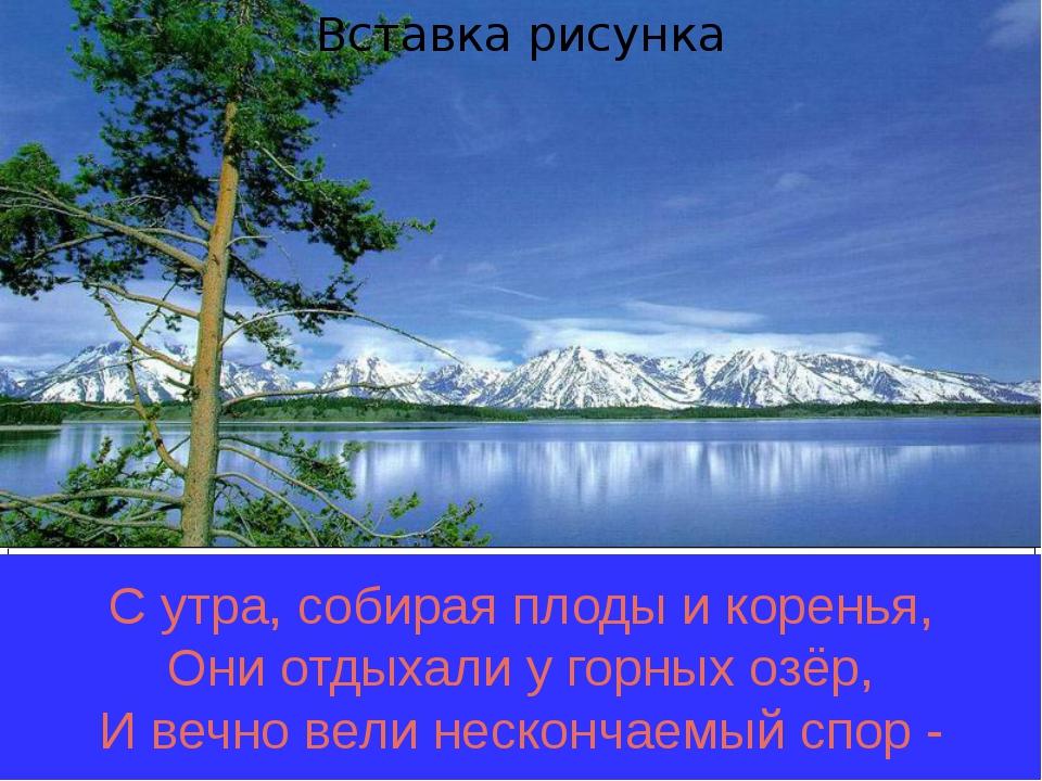С утра, собирая плоды и коренья, Они отдыхали у горных озёр, И вечно вели не...
