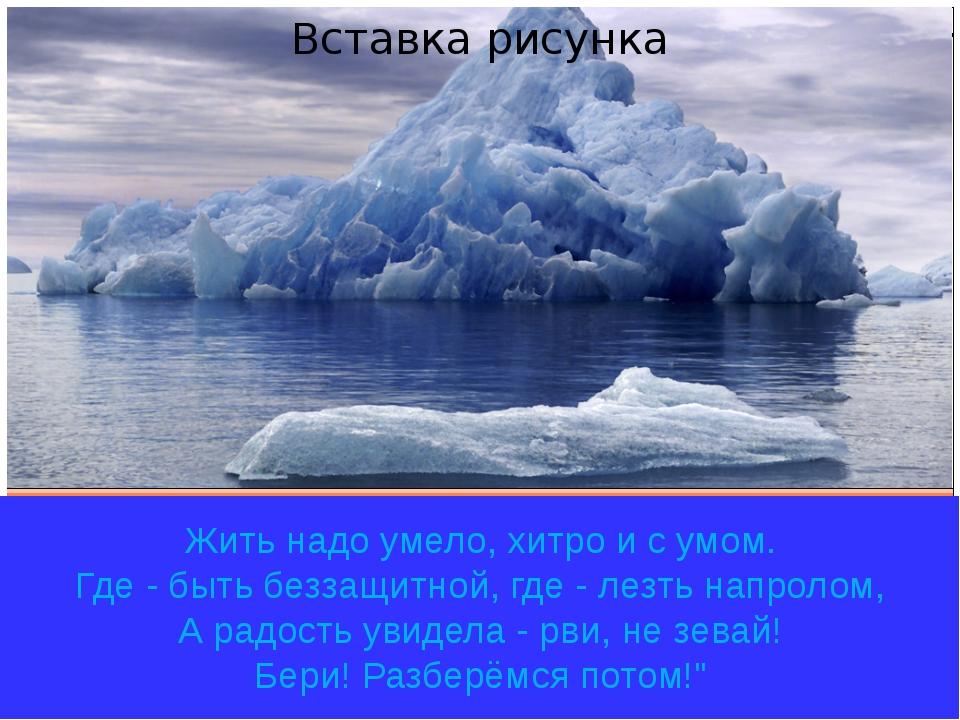 Жить надо умело, хитро и с умом. Где - быть беззащитной, где - лезть напроло...