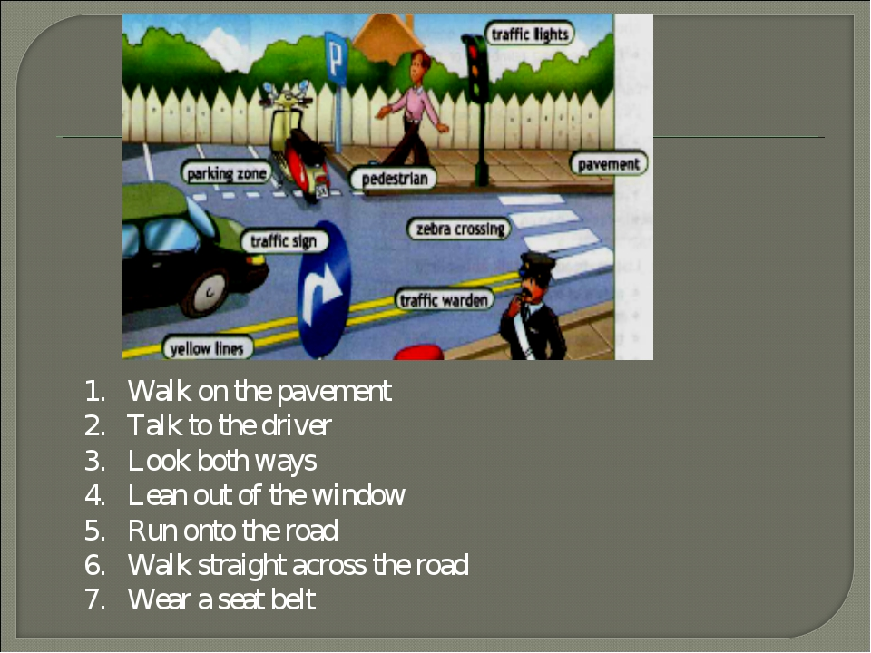 Walk on the pavement Talk to the driver Look both ways Lean out of the window...