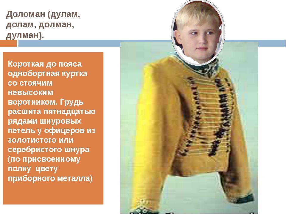 Доломан (дулам, долам, долман, дулман). Короткая до пояса однобортная куртка...