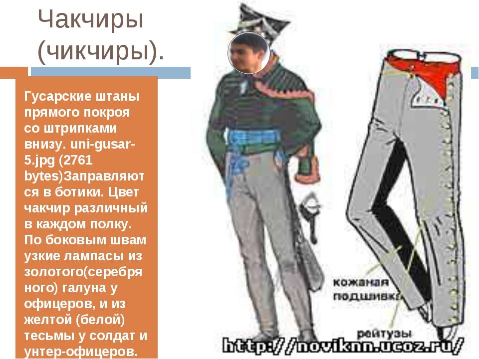 Чакчиры (чикчиры). Гусарские штаны прямого покроя со штрипками внизу. uni-gus...