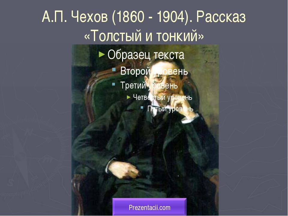 А.П. Чехов (1860 - 1904). Рассказ «Толстый и тонкий» Prezentacii.com