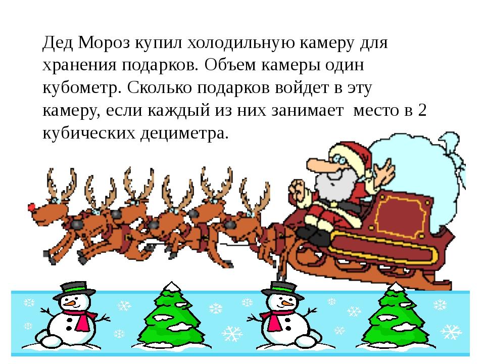 Дед Мороз купил холодильную камеру для хранения подарков. Объем камеры один к...
