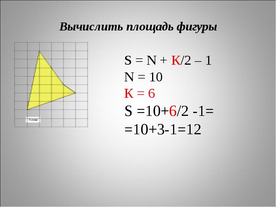 Вычислить площадь фигуры S = N + К/2 – 1 N = 10 К = 6 S =10+6/2 -1= =10+3-1=12