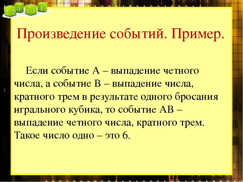 Произведение событий. Пример. Если событие А – выпадение четного числа, а со...