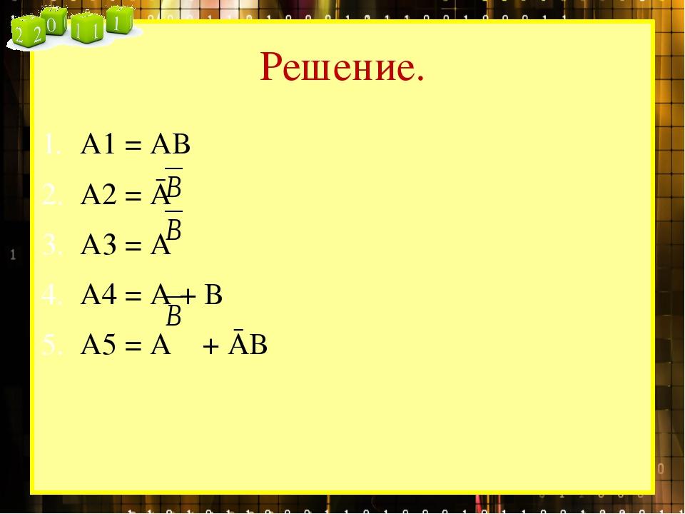 Решение. А1 = АВ А2 = Ā А3 = А А4 = А + В А5 = А + ĀВ