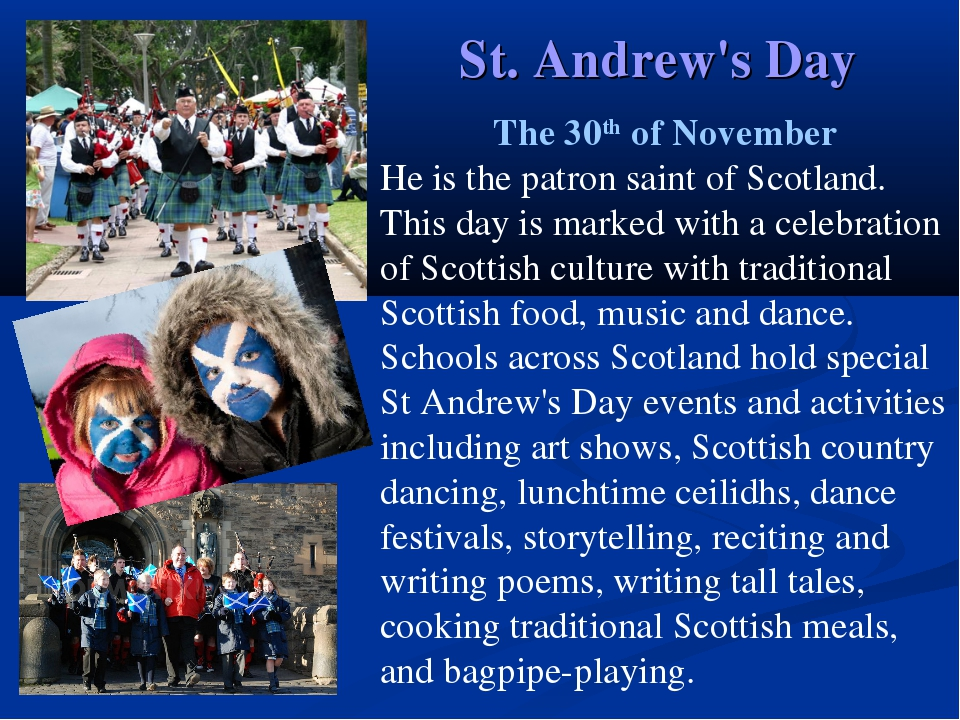St. Andrew's Day The 30th of November He is the patron saint of Scotland. Thi...