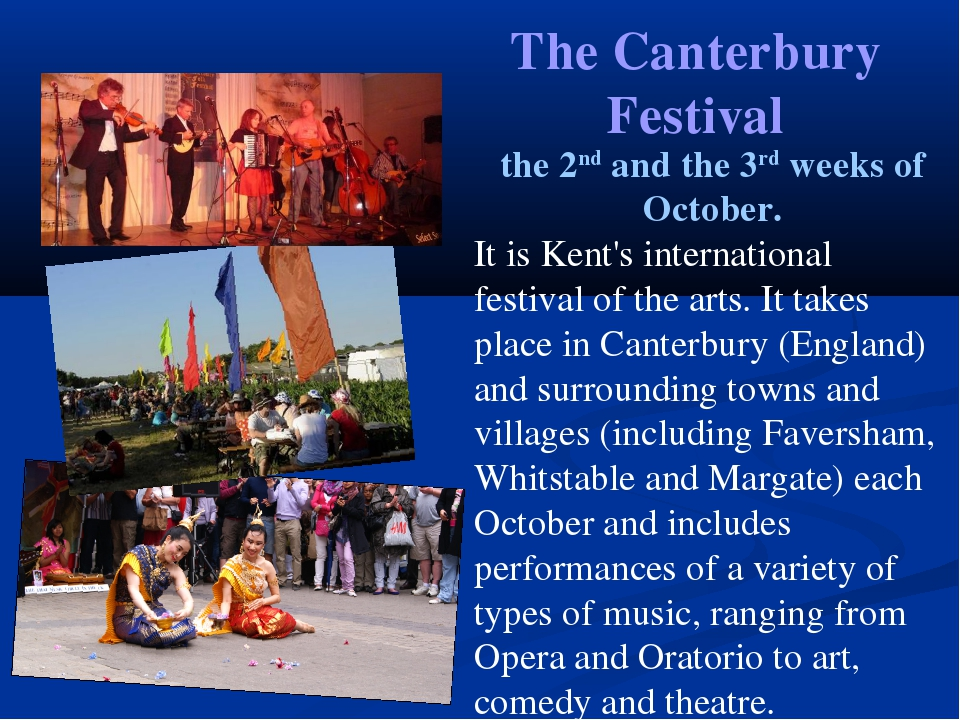 The Canterbury Festival the 2nd and the 3rd weeks of October. It is Kent's in...