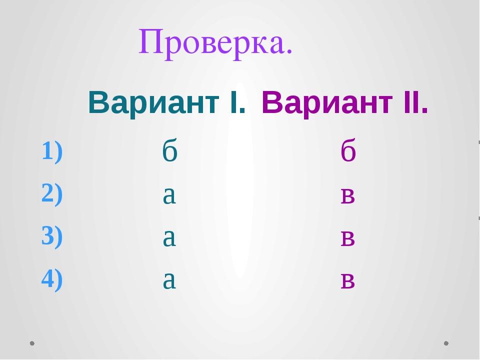 Проверка. ВариантI. ВариантII. 1) б б 2) а в 3) а в 4) а в