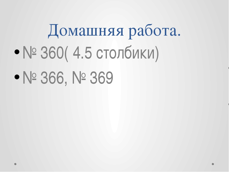 Домашняя работа. № 360( 4.5 столбики) № 366, № 369